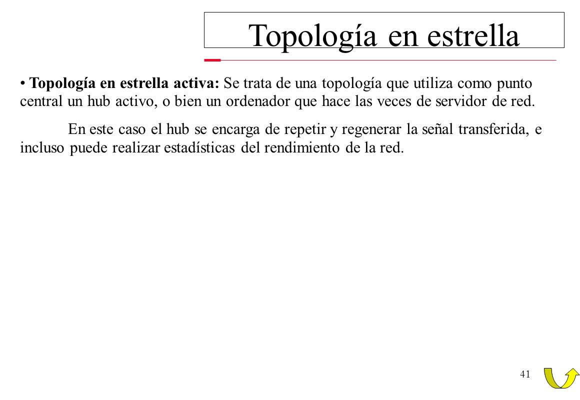 41 Topología en estrella Topología en estrella activa: Se trata de una topología que utiliza como punto central un hub activo, o bien un ordenador que