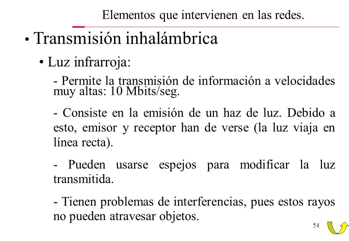 54 Transmisión inhalámbrica Luz infrarroja: - Permite la transmisión de información a velocidades muy altas: 10 Mbits/seg. - Consiste en la emisión de
