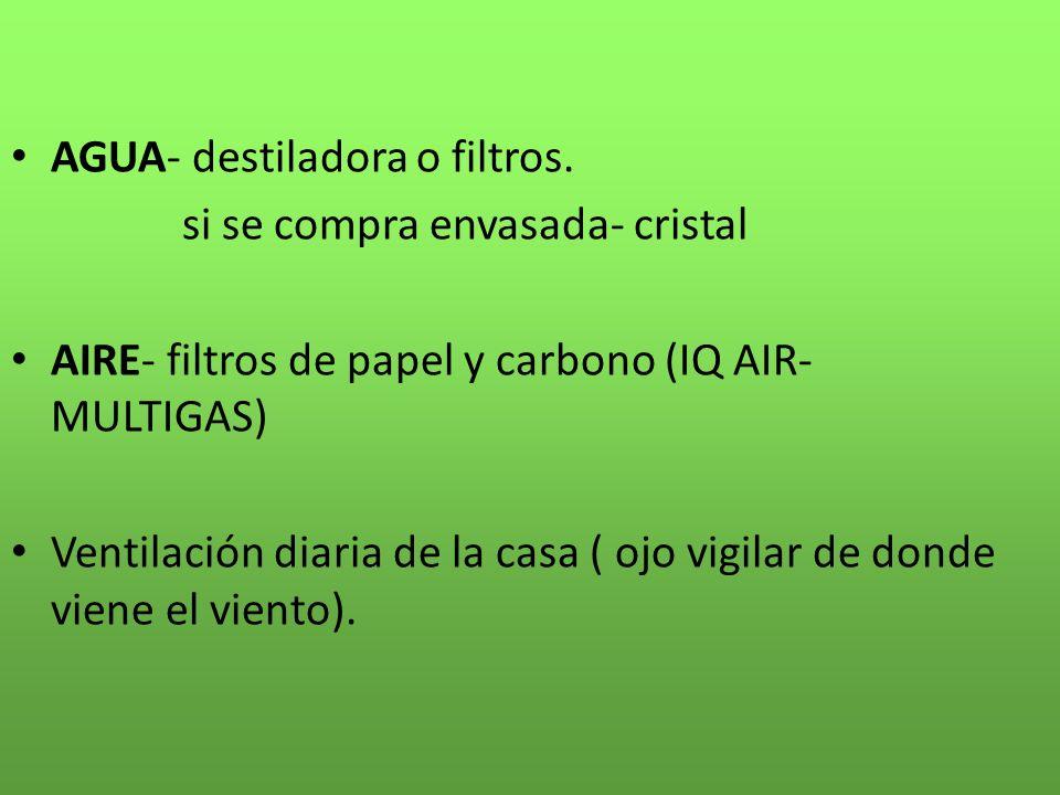AGUA- destiladora o filtros. si se compra envasada- cristal AIRE- filtros de papel y carbono (IQ AIR- MULTIGAS) Ventilación diaria de la casa ( ojo vi