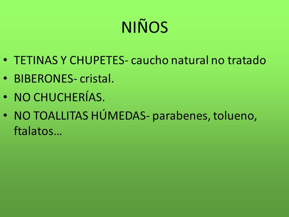 NIÑOS TETINAS Y CHUPETES- caucho natural no tratado BIBERONES- cristal. NO CHUCHERÍAS. NO TOALLITAS HÚMEDAS- parabenes, tolueno, ftalatos…
