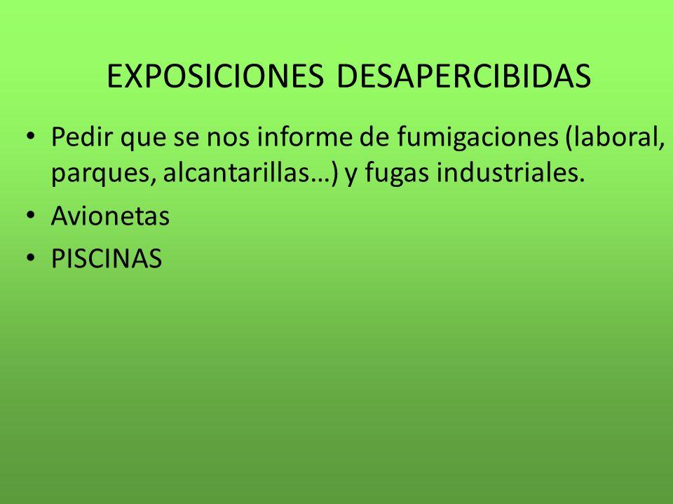 EXPOSICIONES DESAPERCIBIDAS Pedir que se nos informe de fumigaciones (laboral, parques, alcantarillas…) y fugas industriales. Avionetas PISCINAS