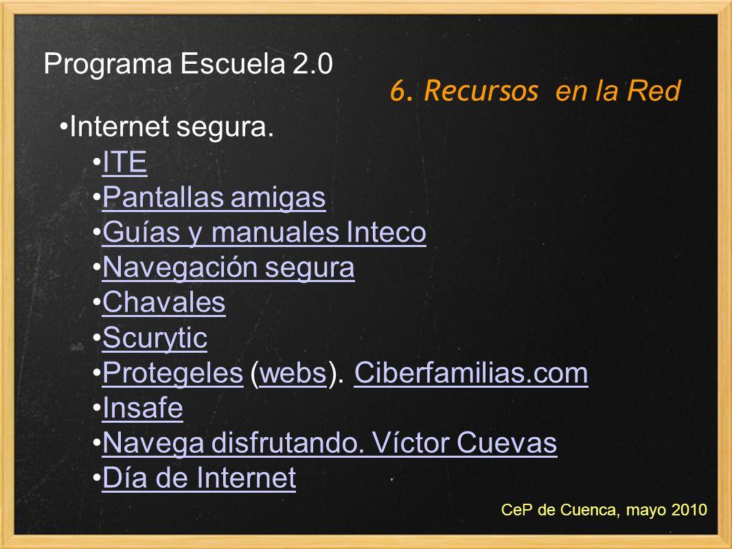 6. Recursos en la Red Programa Escuela 2.0 CeP de Cuenca, mayo 2010 Internet segura. ITE Pantallas amigas Guías y manuales Inteco Navegación segura Ch