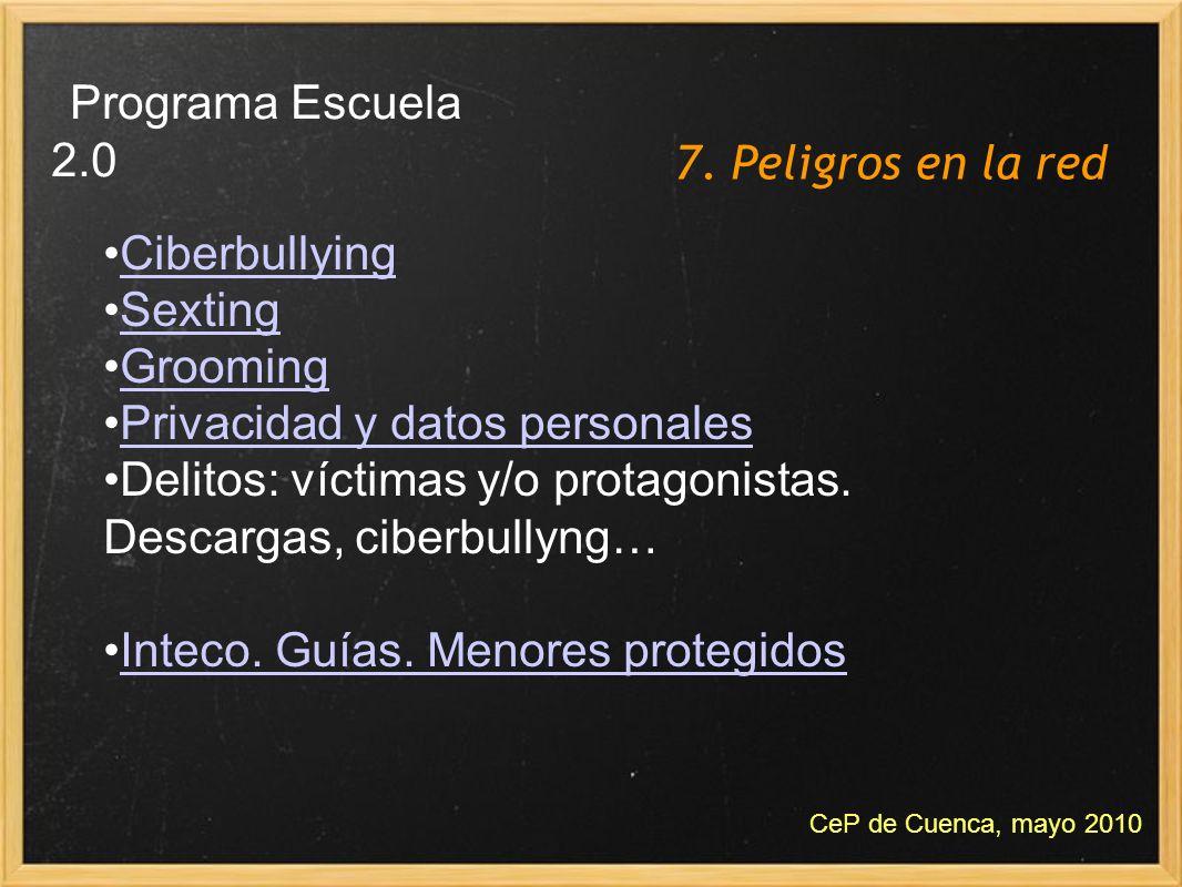 7. Peligros en la red Programa Escuela 2.0 CeP de Cuenca, mayo 2010 Ciberbullying Sexting Grooming Privacidad y datos personales Delitos: víctimas y/o