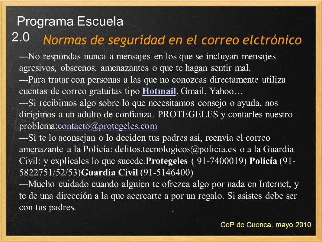 Normas de seguridad en el correo elctrónico Programa Escuela 2.0 CeP de Cuenca, mayo 2010 ---No respondas nunca a mensajes en los que se incluyan mens