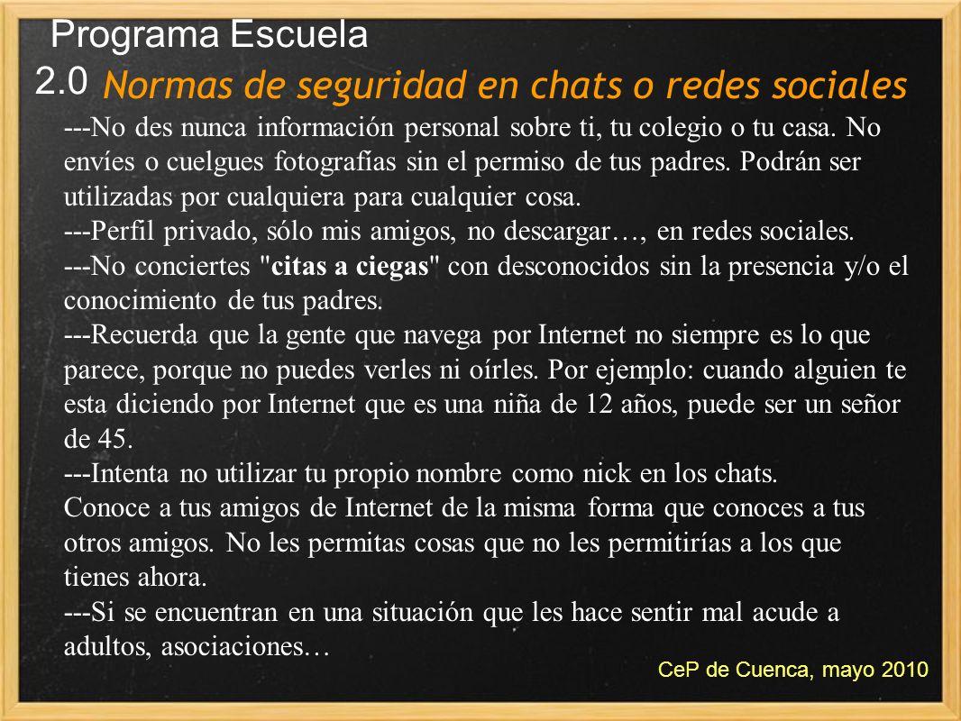 Normas de seguridad en chats o redes sociales Programa Escuela 2.0 CeP de Cuenca, mayo 2010 ---No des nunca información personal sobre ti, tu colegio