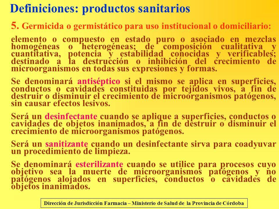 Definiciones: productos sanitarios 5. Germicida o germistático para uso institucional o domiciliario: elemento o compuesto en estado puro o asociado e