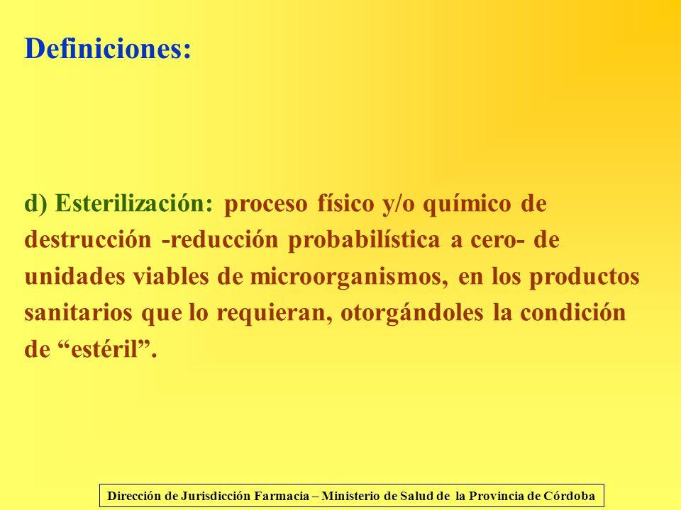 Definiciones: d) Esterilización: proceso físico y/o químico de destrucción -reducción probabilística a cero- de unidades viables de microorganismos, e