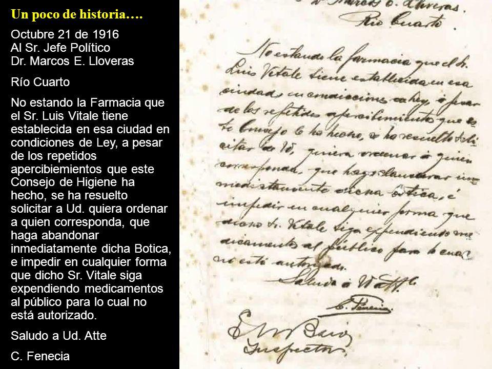 Un poco de historia…. Octubre 21 de 1916 Al Sr. Jefe Político Dr. Marcos E. Lloveras Río Cuarto No estando la Farmacia que el Sr. Luis Vitale tiene es