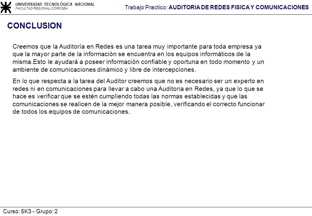 UNIVERSIDAD TECNOLÓGICA NACIONAL FACULTAD REGIONAL CÓRDOBA Trabajo Practico: AUDITORIA DE REDES FISICA Y COMUNICACIONES Curso: 5K3 - Grupo: 2 CONCLUSI