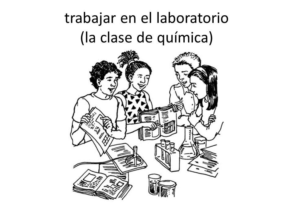 trabajar en el laboratorio (la clase de química)