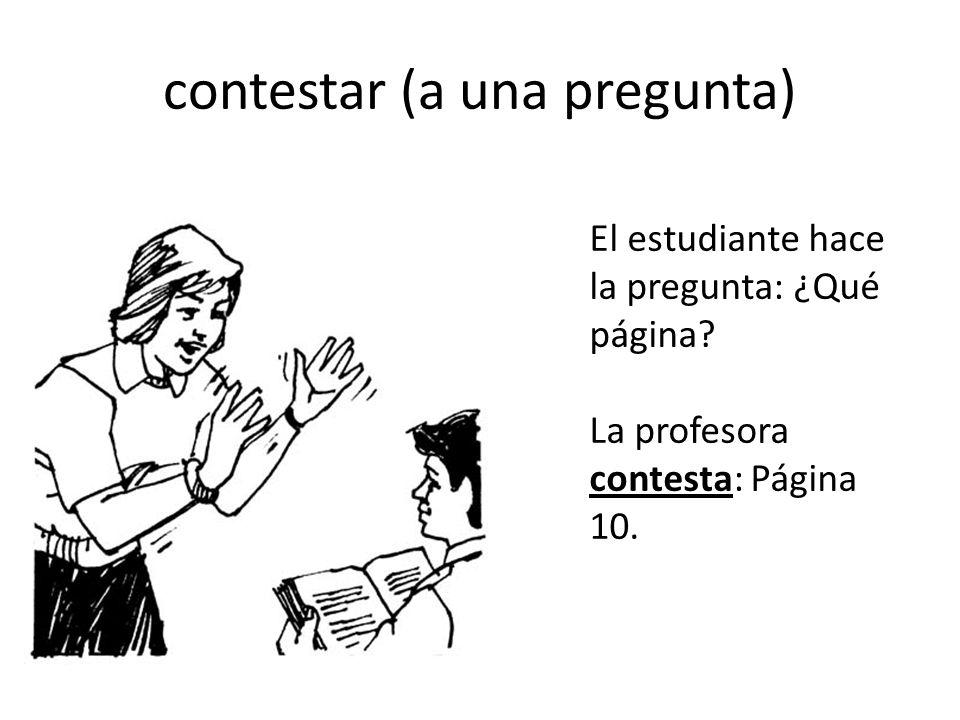 contestar (a una pregunta) El estudiante hace la pregunta: ¿Qué página? La profesora contesta: Página 10.