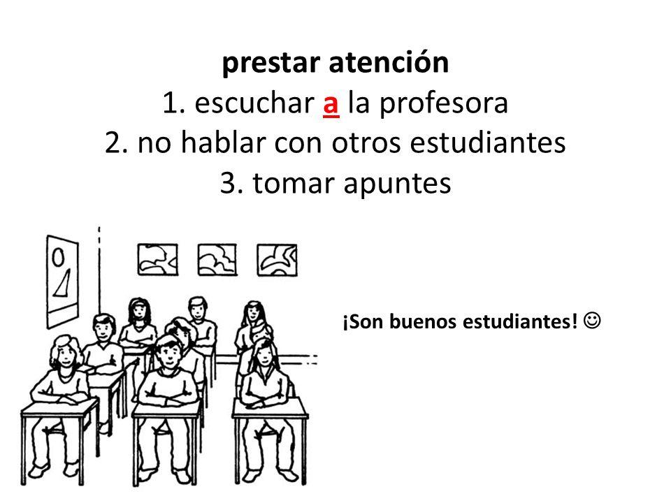 prestar atención 1. escuchar a la profesora 2. no hablar con otros estudiantes 3. tomar apuntes ¡Son buenos estudiantes!