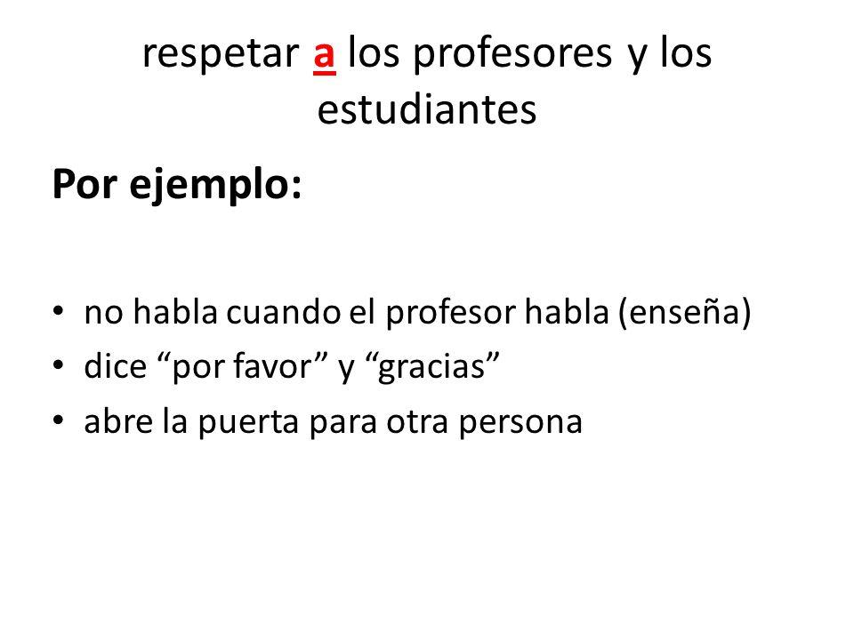 respetar a los profesores y los estudiantes Por ejemplo: no habla cuando el profesor habla (enseña) dice por favor y gracias abre la puerta para otra