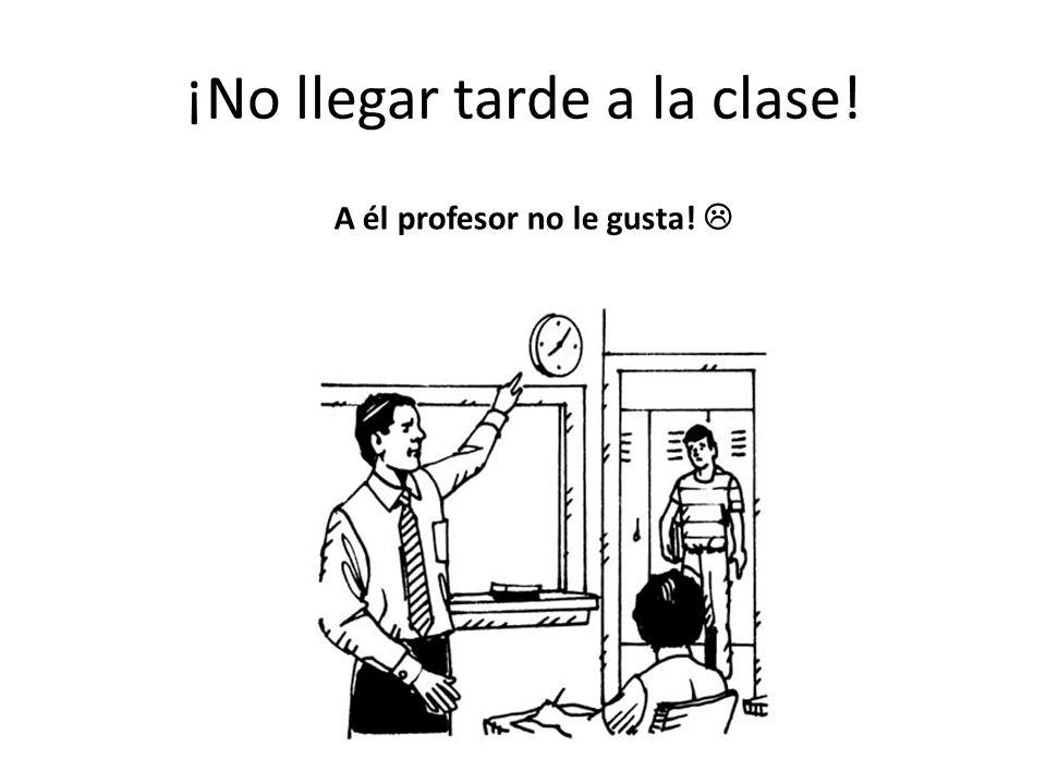 ¡No llegar tarde a la clase! A él profesor no le gusta!