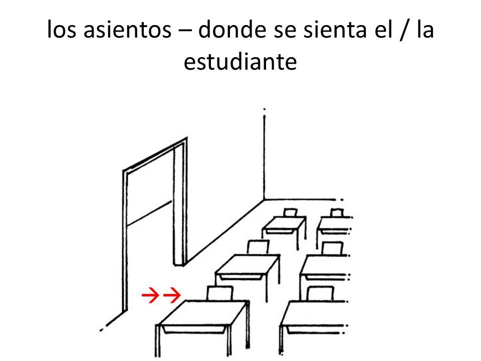 los asientos – donde se sienta el / la estudiante