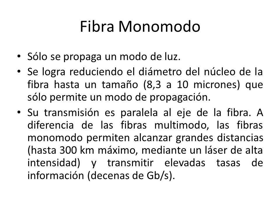 Fibra Monomodo Sólo se propaga un modo de luz. Se logra reduciendo el diámetro del núcleo de la fibra hasta un tamaño (8,3 a 10 micrones) que sólo per