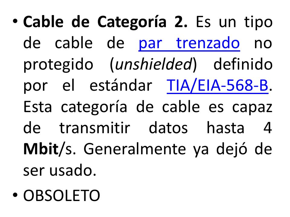 Cable de Categoría 2. Es un tipo de cable de par trenzado no protegido (unshielded) definido por el estándar TIA/EIA-568-B. Esta categoría de cable es
