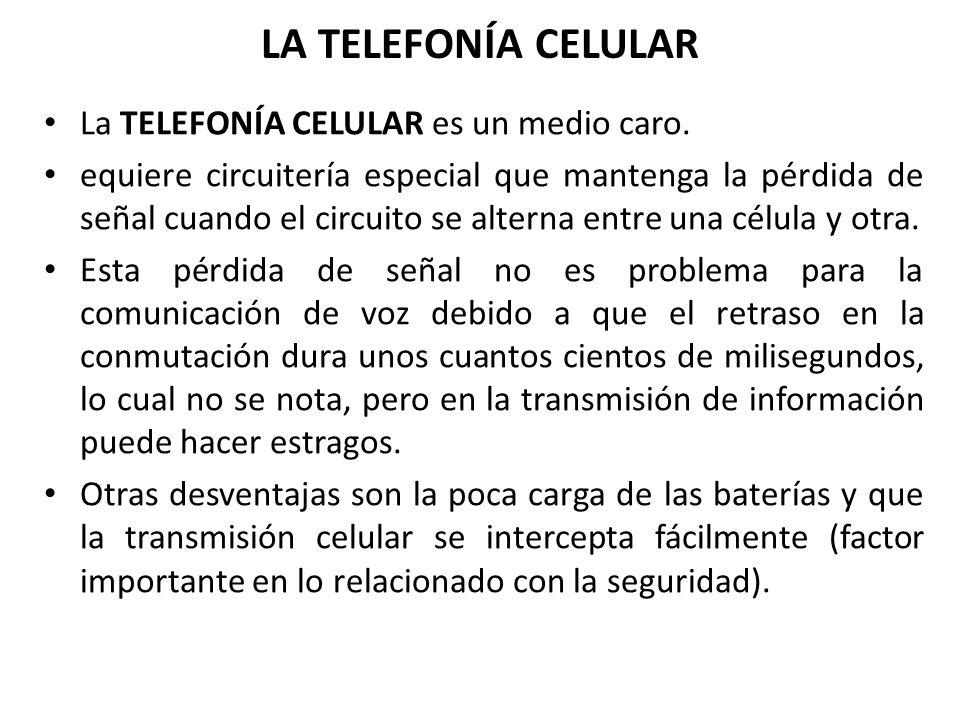 LA TELEFONÍA CELULAR La TELEFONÍA CELULAR es un medio caro. equiere circuitería especial que mantenga la pérdida de señal cuando el circuito se altern