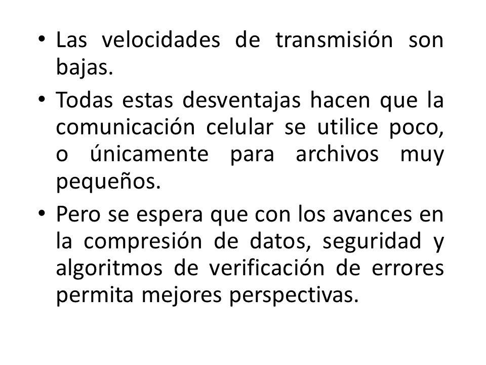Las velocidades de transmisión son bajas. Todas estas desventajas hacen que la comunicación celular se utilice poco, o únicamente para archivos muy pe