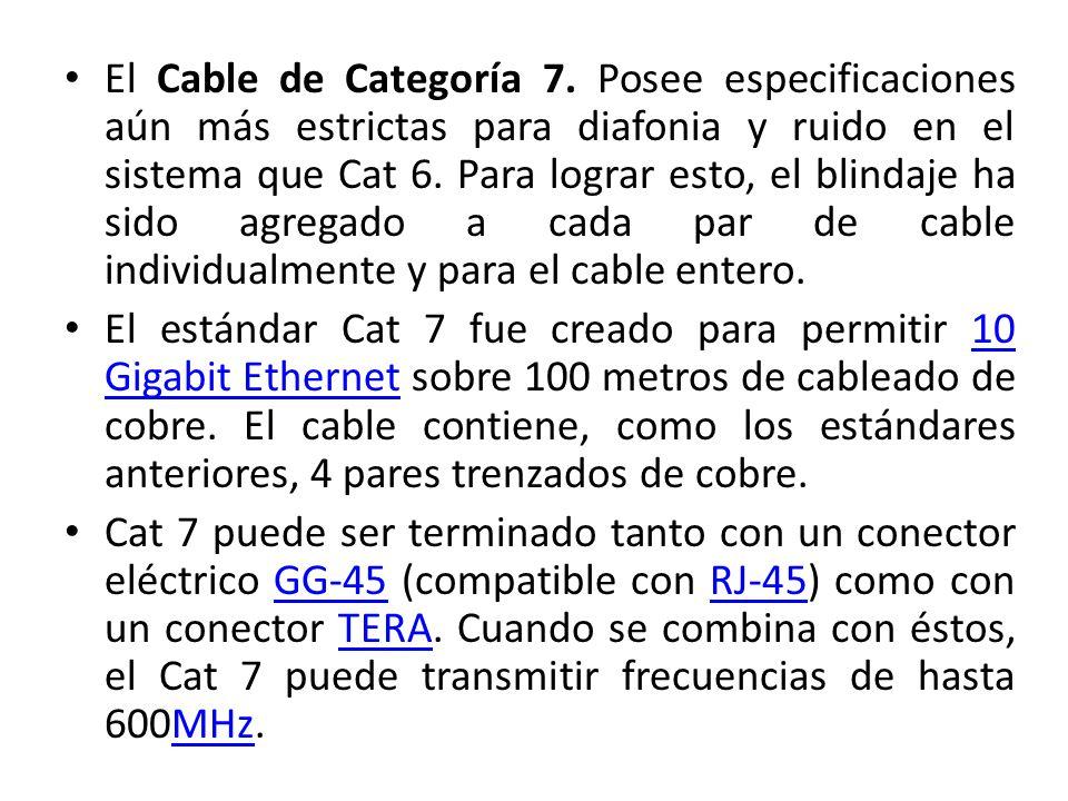 El Cable de Categoría 7. Posee especificaciones aún más estrictas para diafonia y ruido en el sistema que Cat 6. Para lograr esto, el blindaje ha sido