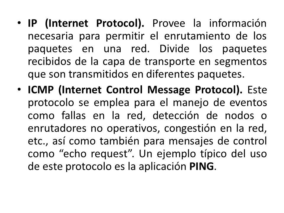 IP (Internet Protocol). Provee la información necesaria para permitir el enrutamiento de los paquetes en una red. Divide los paquetes recibidos de la