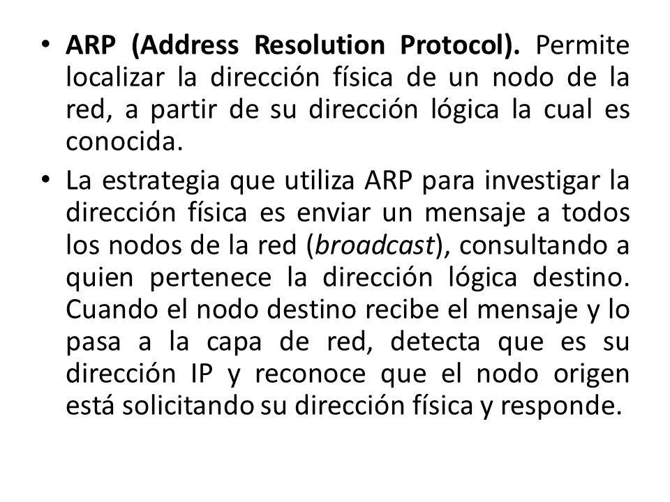 ARP (Address Resolution Protocol). Permite localizar la dirección física de un nodo de la red, a partir de su dirección lógica la cual es conocida. La