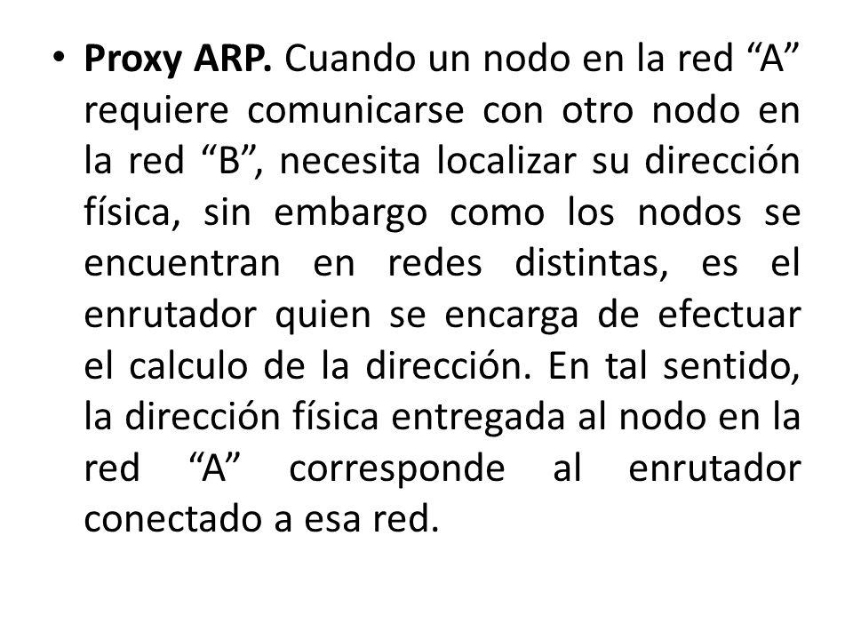 Proxy ARP. Cuando un nodo en la red A requiere comunicarse con otro nodo en la red B, necesita localizar su dirección física, sin embargo como los nod