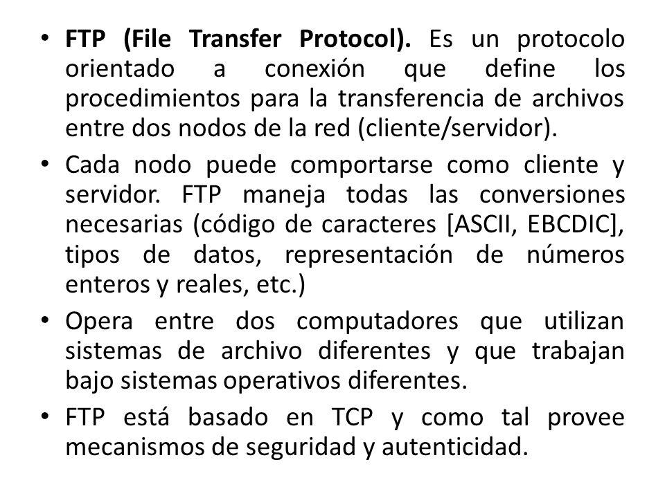 FTP (File Transfer Protocol). Es un protocolo orientado a conexión que define los procedimientos para la transferencia de archivos entre dos nodos de