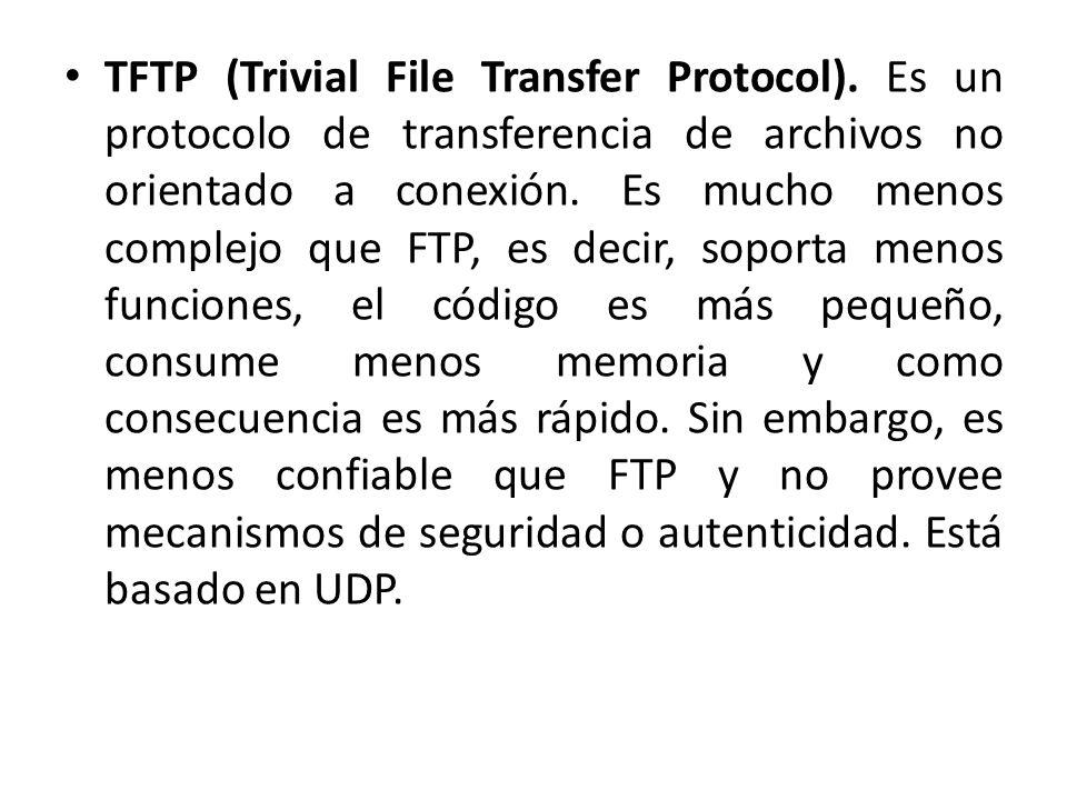 TFTP (Trivial File Transfer Protocol). Es un protocolo de transferencia de archivos no orientado a conexión. Es mucho menos complejo que FTP, es decir