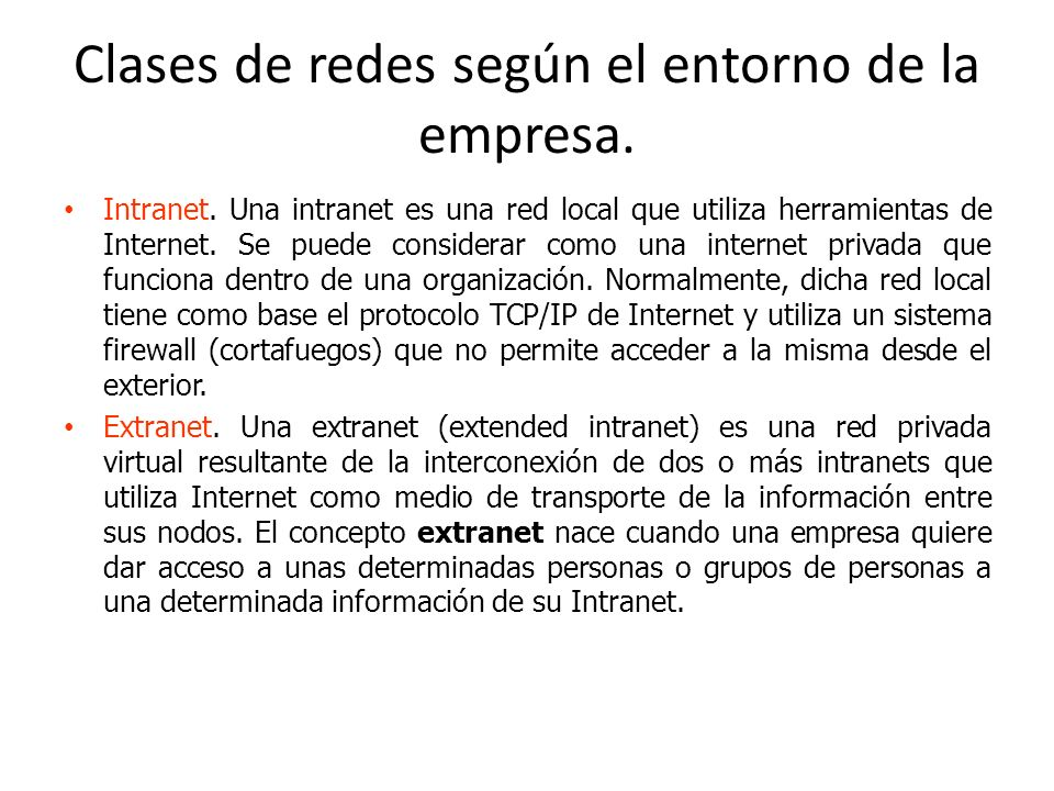Clases de redes según el entorno de la empresa. Intranet. Una intranet es una red local que utiliza herramientas de Internet. Se puede considerar como