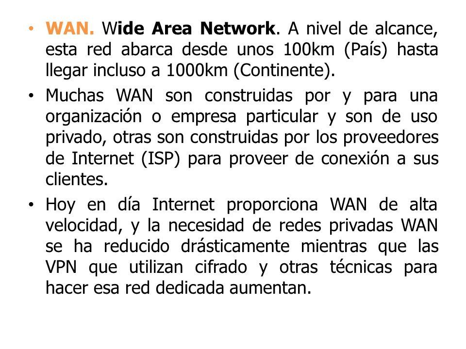 WAN. Wide Area Network. A nivel de alcance, esta red abarca desde unos 100km (País) hasta llegar incluso a 1000km (Continente). Muchas WAN son constru