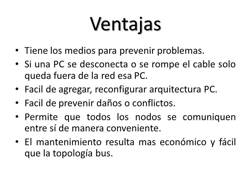 Ventajas Tiene los medios para prevenir problemas. Si una PC se desconecta o se rompe el cable solo queda fuera de la red esa PC. Facil de agregar, re