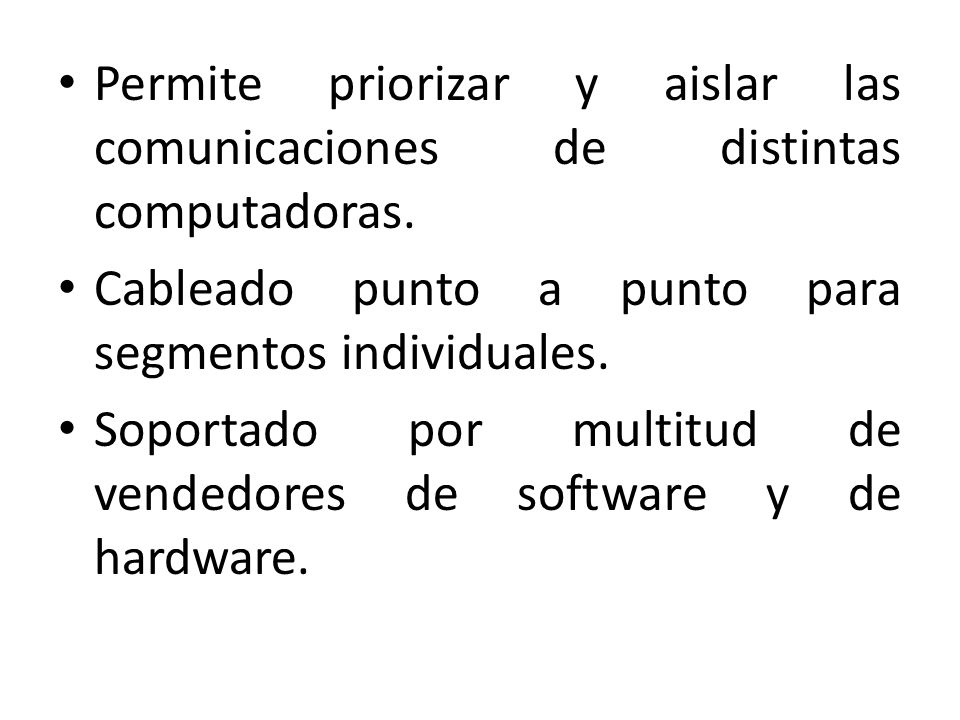 Permite priorizar y aislar las comunicaciones de distintas computadoras. Cableado punto a punto para segmentos individuales. Soportado por multitud de