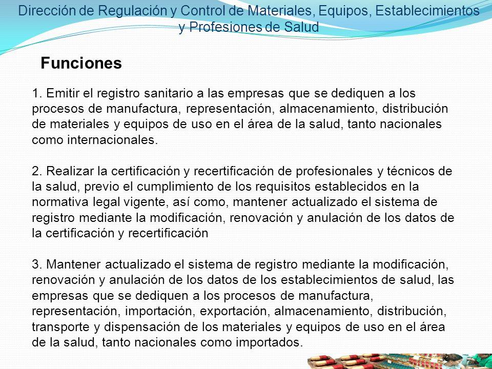 Dirección de Regulación y Control de Materiales, Equipos, Establecimientos y Profesiones de Salud Funciones 1. Emitir el registro sanitario a las empr