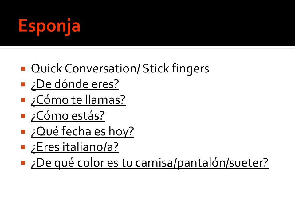 Quick Conversation/ Stick fingers ¿De dónde eres? ¿Cómo te llamas? ¿Cómo estás? ¿Qué fecha es hoy? ¿Eres italiano/a? ¿De qué color es tu camisa/pantal