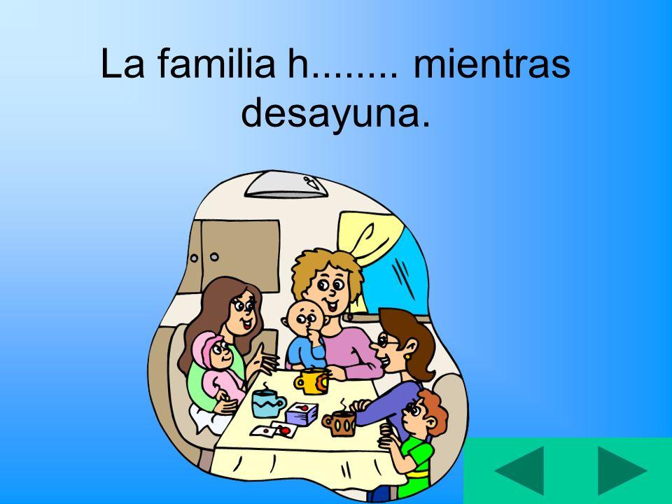 La familia h........ mientras desayuna.