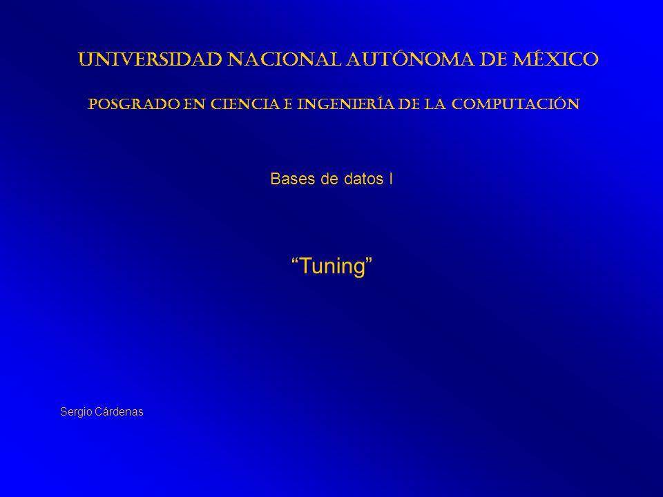 Tuning Universidad Nacional Autónoma de México Posgrado en Ciencia e Ingeniería de la Computación Bases de datos I Sergio Cárdenas