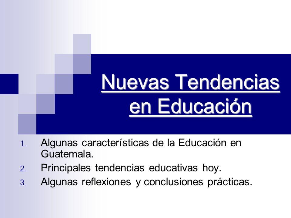 Nuevas Tendencias en Educación 1. Algunas características de la Educación en Guatemala. 2. Principales tendencias educativas hoy. 3. Algunas reflexion