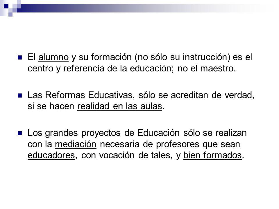El alumno y su formación (no sólo su instrucción) es el centro y referencia de la educación; no el maestro. Las Reformas Educativas, sólo se acreditan