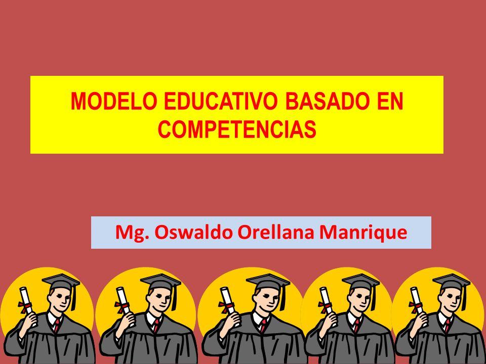MODELO EDUCATIVO BASADO EN COMPETENCIAS Mg. Oswaldo Orellana Manrique