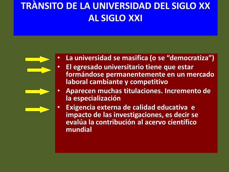 TRÀNSITO DE LA UNIVERSIDAD DEL SIGLO XX AL SIGLO XXI La universidad se masifica (o se democratiza) El egresado universitario tiene que estar formándos