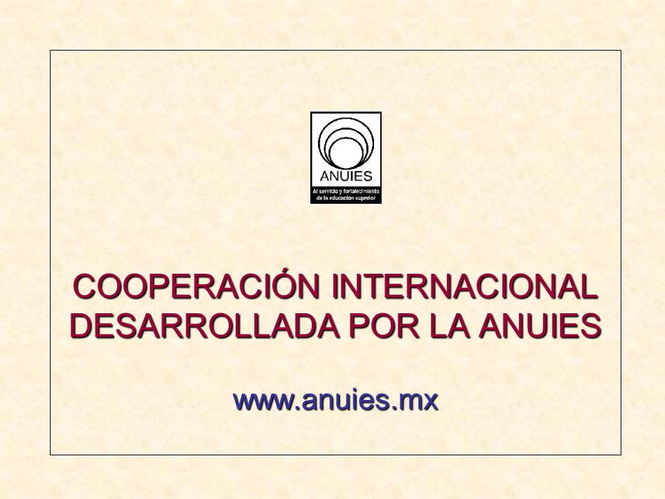 ACUERDO ANUIES-CSUCA Centroamérica (SRE-CMCC) OBJETIVO: promover la cooperación científica y académica entre las comunidades universitarias de México y Centroamérica a través del desarrollo de proyectos conjuntos de investigación y docencia.