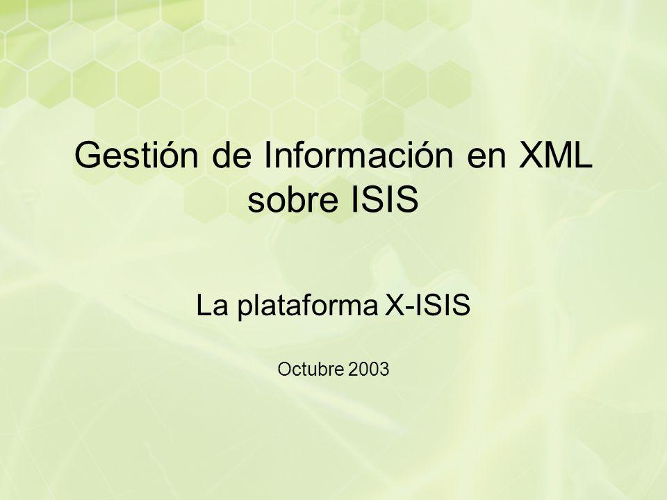 Gestión de Información en XML sobre ISIS La plataforma X-ISIS Octubre 2003