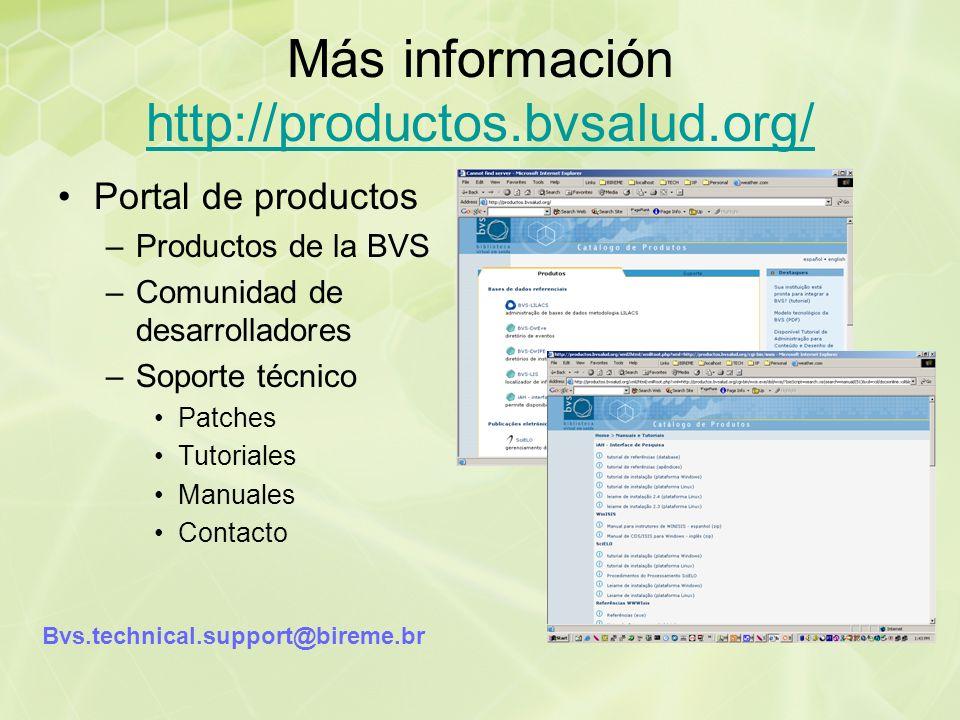 Más información http://productos.bvsalud.org/ http://productos.bvsalud.org/ Portal de productos –Productos de la BVS –Comunidad de desarrolladores –Soporte técnico Patches Tutoriales Manuales Contacto Bvs.technical.support@bireme.br