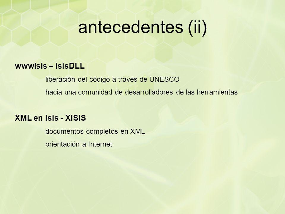 antecedentes (ii) wwwIsis – isisDLL liberación del código a través de UNESCO hacia una comunidad de desarrolladores de las herramientas XML en Isis - XISIS documentos completos en XML orientación a Internet