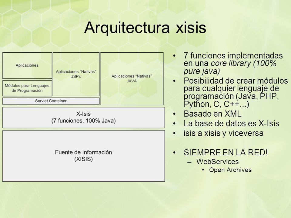 Arquitectura xisis 7 funciones implementadas en una core library (100% pure java) Posibilidad de crear módulos para cualquier lenguaje de programación (Java, PHP, Python, C, C++...) Basado en XML La base de datos es X-Isis isis a xisis y viceversa SIEMPRE EN LA RED.