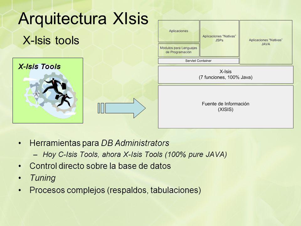 Arquitectura XIsis X-Isis tools Herramientas para DB Administrators –Hoy C-Isis Tools, ahora X-Isis Tools (100% pure JAVA) Control directo sobre la base de datos Tuning Procesos complejos (respaldos, tabulaciones) X-Isis Tools