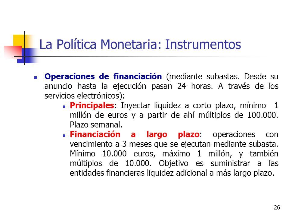 La Política Monetaria: Instrumentos Operaciones de financiación (mediante subastas. Desde su anuncio hasta la ejecución pasan 24 horas. A través de lo
