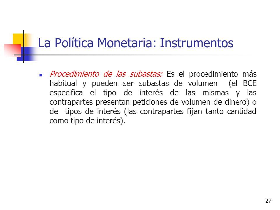 La Política Monetaria: Instrumentos Procedimiento de las subastas: Es el procedimiento más habitual y pueden ser subastas de volumen (el BCE especifica el tipo de interés de las mismas y las contrapartes presentan peticiones de volumen de dinero) o de tipos de interés (las contrapartes fijan tanto cantidad como tipo de interés).
