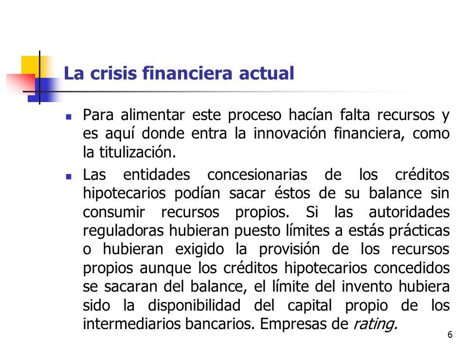 6 La crisis financiera actual Para alimentar este proceso hacían falta recursos y es aquí donde entra la innovación financiera, como la titulización.